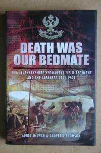 Death Was Our Bedmate: 155th (Lanarkshire Yeomanry) Field Regiment and the Japanese 1941-1945.