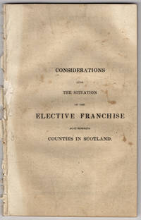 Considerations upon the situation of the elective franchise as it respects counties in Scotland. Stated in a letter addressed to the land-owners of that part of the United Kingdom.