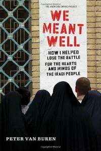 We Meant Well: How I Helped Lose the Battle for the Hearts and Minds of the Iraqi People...