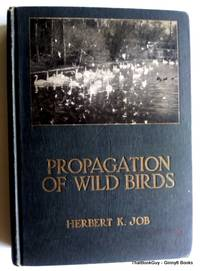 Propagation Of Wild Birds: A Manual of Applied Ornithology by Herbert K. Job - Hardcover - 1923 - from ThatBookGuy and Biblio.com