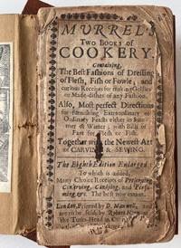 Murrel's Two Books of Cookery, containing the best fashions of dressing of flesh, fish or fowle, and curious receipts for making gellies or made-dishes of any fashion. Also,... the Eighth Edition Enlarged