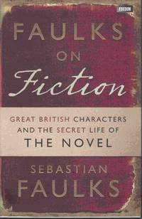 Faulks on Fiction. Great British Characters and the Secret Life of the Novel