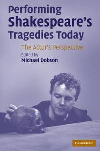 Performing Shakespeare's Tragedies Today: The Actor's Perspective