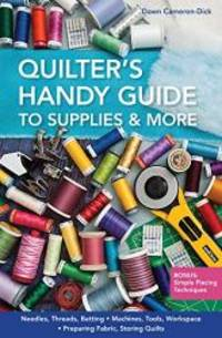 Quilter's Handy Guide to Supplies & More: • Needles, Threads, Batting • Machines, Tools, Workspace • Preparing Fabric, Storing Quilts • Bonus: Simple Piecing Techniques by Dawn Cameron-Dick - Paperback - 2013-05-04 - from Books Express (SKU: 1607057697)