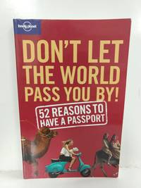 Don't Let the World Pass You by: 52 Reasons to Have a Passport (Lonely Planet Don't Let the World Pa
