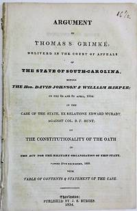 ARGUMENT OF THOMAS S. GRIMKE, DELIVERED IN THE COURT OF APPEALS OF THE STATE OF SOUTH-CAROLINA. BEFORE THE HON. DAVID JOHNSON & WILLIAM HARPER; ON THE 2D AND 3D APRIL, 1834: IN THE CASE OF THE STATE, EX RELATIONE EDWARD M'CRADY, AGAINST COL. B.F. HUNT; ON THE CONSTITUTIONALITY OF THE OATH IN THE ACT FOR THE MILITARY ORGANIZATION OF THIS STATE. PASSED 19TH DECEMBER, 1833. WITH TABLE OF CONTENTS & STATEMENT OF THE CASE