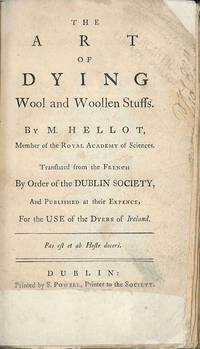 THE ART OF DYING WOOL AND WOOLLEN STUFFS...TRANSLATED FROM THE FRENCH BY ORDER OF THE DUBLIN SOCIETY, AND PUBLISHED AT THEIR EXPENCE, FOR THE USE OF DYERS OF IRELAND by Hellot, Jean - 1767