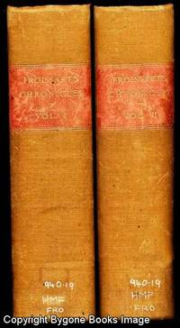 Chronicles of England, France, Spain and the adjoining countries from the latter part of the reign of Edward II to the Coronation of Henry IV by Sir John Froissart translated from the French Editions with variations and additions of many celebrated MSS by Thomas Johnes to which are prefixed A Life of the Author, An Essay on his Works, and a Criticism on His History