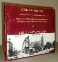 """A Talk Through Time - """"How We Were, What We Said and What We did"""" -  (Memories of Life in Boston Spa and District During the Early Years of the 20th century) - SIGNED COPY"""