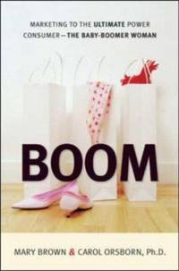 Boom : Marketing to the Ultimate Power Consumer - The Baby-Boomer Woman