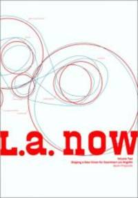 L. A. Now, Volume Two: Shaping a New Vision for Downtown Los Angeles: Seven Proposals