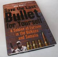 Save the Last Bullet for Yourself: A Soldier of Fortune in the Balkans and Somalia
