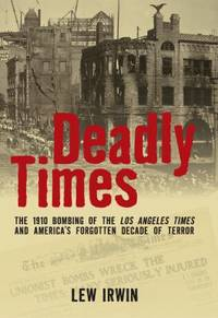 Deadly Times : The 1910 Bombing of the Los Angeles Times and America's Forgotten Decade of Terror