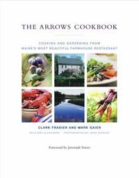 The Arrows Cookbook : Cooking and Gardening from Maine's Most Beautiful Farmhouse Restaurant