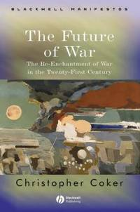 The Future of War : The Re-Enchantment of War in the Twenty-First Century by Christopher Coker - 2004