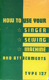 How To Use Your Singer Sewing Machine And Attachments. Type 127