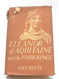 Eleanor of Aquitaine And The Four kings by Amy Kelly - 1952