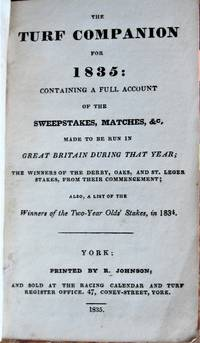 The Turf Companion for 1835: Containing a Full Account of the Sweepstakes, Matches, Etc, Made to Be Run in Great Britain During That Year.
