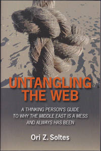 Untangling the Web : A Thinking Person's Guide to Why the Middle East is a Mess and Always has Been