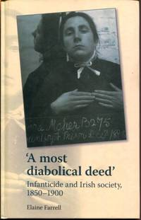 A most diabolical deed': Infanticide and Irish society, 1850?1900