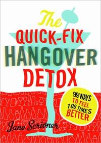 Quick-Fix Hangover Detox : 99 Ways to Feel 100 Times Better