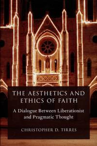 image of The Aesthetics and Ethics of Faith; A Dialogue between Liberationist and Pragmatic Thought
