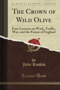 image of The Crown of Wild Olive: Four Lectures on Work, Traffic, War, and the Future of England (Classic Reprint)