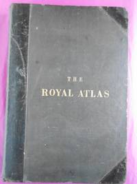 THE ROYAL ATLAS OF MODERN GEOGRAPHY Exhibiting, in a Series of Entirely Original and Authentic Maps, the present Condition of Geographical Discovery and Research in the Several Countries, Empires, and States of the World. With a Special Index to Each Map.