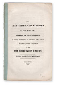 The Mysteries and Miseries of Philadelphia, as Exhibited and Illustrated by a Late Presentment of the Grand Jury, and by a Sketch of the Condition of the Most Degraded Classes in the City. Dedicated to the Citizens of Philadelphia.