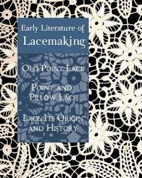 Early Literature of Lacemaking: Old Point Lace, Point and Pillow Lace, Lace: Its Origin and History
