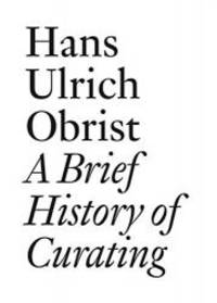 A Brief History of Curating: By Hans Ulrich Obrist (Documents)
