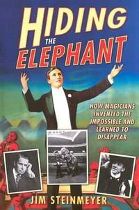Hiding the Elephant : How Magicians Invented the Impossible and Learned to Disappear by Jim Steinmeyer - 2003
