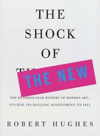 image of The Shock of the New: The Hundred-Year History of Modern Art--Its Rise, Its Dazzling Achievement, Its Fall
