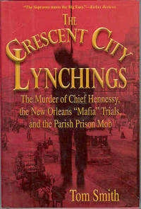 The Crescent City Lynchings : The Murder of Chief Hennessy, the New Orleans Mafia Trials, and the Parish Prison Mob