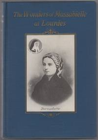 The Wonders of Massabielle at Lourdes. Apparitions - Miracles - Pilgrimages: A Narrative in Thirty-Two Parts Adapted to May or October Devotions. Followed By the Beatification of Sister Marie-Bernard (Bernadette)