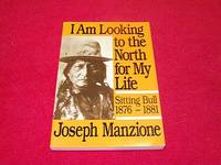 I Am Looking to the North for My Life: Sitting Bull 1876 - 1881
