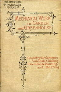 Mechanical Work in Garden and Greenhouse in Three Parts. Part I. Geometry for Gardeners, Part II. Sun-Dials and Dialling, [ Sundials ]. Part III. Greenhouse Building and Heating, Etc. by  & ' Various Writers '  Arthur - First (& Only?) Edition - 1893 - from Christopher Baron and Biblio.com