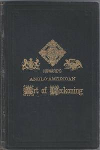 Howard's Anglo-American Art of Reckoning. The Standard Teacher and Referee of Shorthand Business Arithmetic for Schools and Self-Culture [with a Perpetual Calendar]