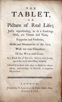 The Tablet, or Picture of Real Life; Justly representing, as in a Looking-Glass, the Virtues and Vices, Fopperies and Fooleries, Masks and Mummeries of the Age ... In a Select Set of Essays, Serious and Jocose, upon the most interesting Subjects. Address'd to those who date to think for themselves ...