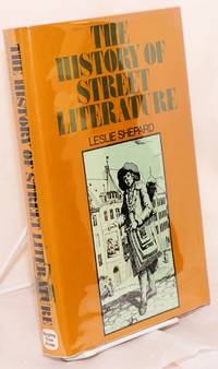 The history of street literature; the story of broadside ballads, chapbooks, proclamations, news-sheets, election bills, tracts, pamphlets, cocks, catchpennies, and other ephemera