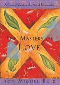 image of The Mastery of Love: A Practical Guide to the Art of Relationship: A Toltec Wisdom Book