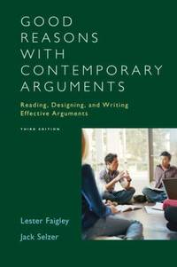 Good Reasons with Contemporary Arguments : Reading, Designing, and Writing Effective Arguments