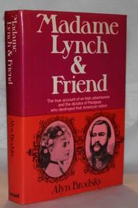 Madame Lynch and Friend: The true account of an Irish adventuress and the dictator of Paraguay...