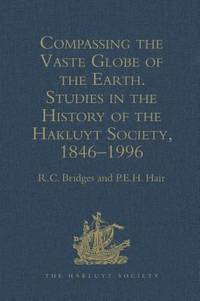 Compassing the Vaste Globe of the Earth : Studies in the History of the Hakluyt Society, 1846-1996