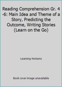 Reading Comprehension Gr. 4-6: Main Idea and Theme of a Story, Predicting the Outcome, Writing...
