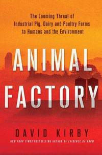 Animal Factory : The Looming Threat of Industrial Pig, Dairy, and Poultry Farms to Humans and the...