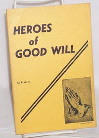 Heroes of good will: thirty-five stories of valor in creative living