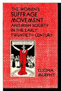 THE WOMEN'S SUFFRAGE MOVEMENT AND IRISH SOCIETY IN THE EARLY TWENTIETH CENTURY.