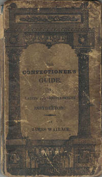 The Confectioner Guide, and Ladies' and Housekeeper's Instructor: being a grand display of pastry, in a variety of forms: also confectionary; Iceing, candying, preserving, jelly-making, sugar-boiling, colouring, &c. &c. in the first of the art. by James Wallace, late of Philadelphia