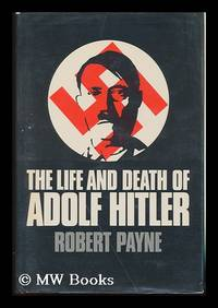 The Life and Death of Adolf Hitler [By] Robert Payne by  Robert Payne - 1973 Edition - 1973 - from MW Books Ltd. and Biblio.com
